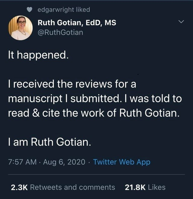 Text - edgarwright liked Ruth Gotian, EdD, MS @RuthGotian It happened. I received the reviews for a manuscript I submitted. I was told to read & cite the work of Ruth Gotian. I am Ruth Gotian. 7:57 AM · Aug 6, 2020 · Twitter Web App 2.3K Retweets and comments 21.8K Likes >