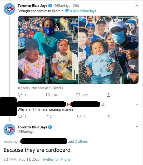 Product - Toronto Blue Jays @BlueJays · 20h Brought the family to Buffalo #WeAreBlueJays UR FA UE JAYS Teoscar Hernandez and 2 others O 41 23 206 2.4K 6h Why aren't the fans wearing masks? 1 1 Toronto Blue Jays @BlueJays Replying to and 2 others Because they are cardboard. 9:37 AM · Aug 11, 2020 · Twitter for iPhone