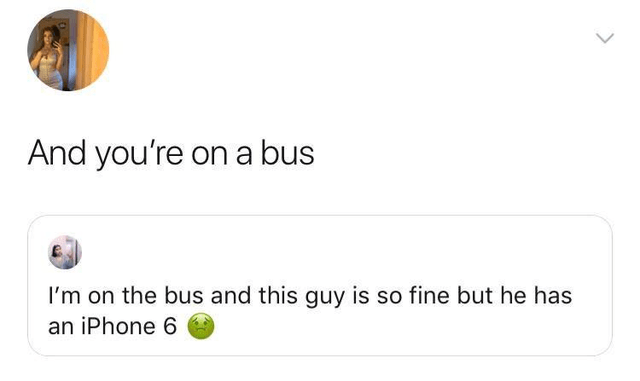 Text - And you're on a bus I'm on the bus and this guy is so fine but he has an iPhone 6