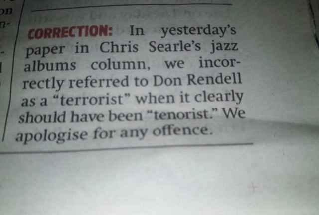"""Text - UC CORRECTION: In yesterday's paper in Chris Searle's jazz albums column, we incor- rectly referred to Don Rendell as a """"terrorist"""" when it clearly should have been """"tenorist."""" We apologise for any offence."""