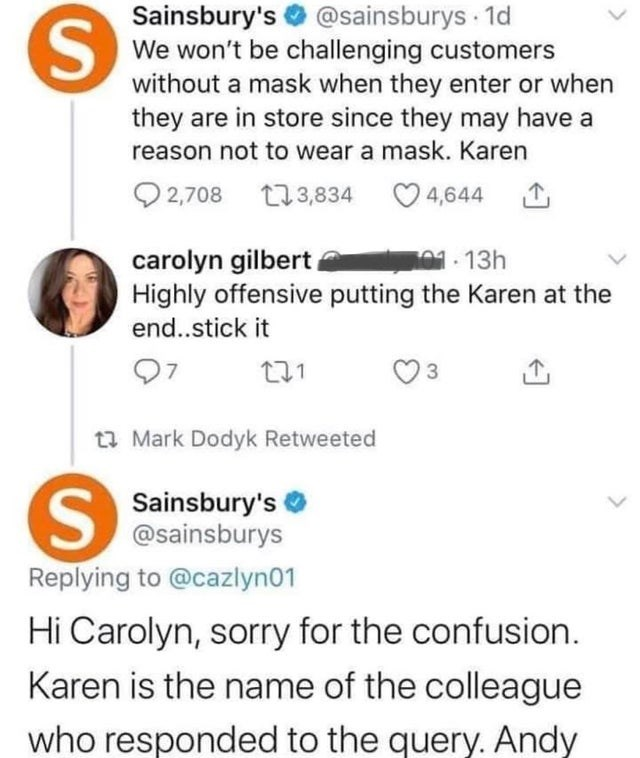Text - Sainsbury's @sainsburys 1d We won't be challenging customers without a mask when they enter or when they are in store since they may have a reason not to wear a mask. Karen Q 2,708 L13,834 O 4,644 carolyn gilbert Highly offensive putting the Karen at the end..stick it 01-13h 07 t3 Mark Dodyk Retweeted Sainsbury's @sainsburys Replying to @cazlyn01 Hi Carolyn, sorry for the confusion. Karen is the name of the colleague who responded to the query. Andy