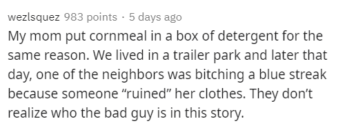 """Text - wezlsquez 983 points · 5 days ago My mom put cornmeal in a box of detergent for the same reason. We lived in a trailer park and later that day, one of the neighbors was bitching a blue streak because someone """"ruined"""" her clothes. They don't realize who the bad quy is in this story."""