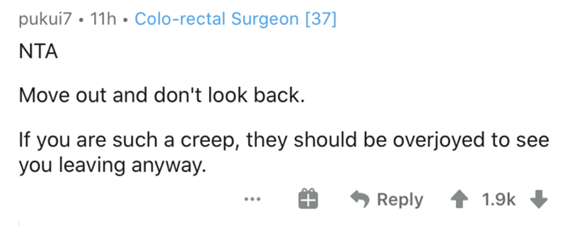 Text - pukui7 • 11h • Colo-rectal Surgeon [37] NTA Move out and don't look back. If you are such a creep, they should be overjoyed to see you leaving anyway. Reply 1.9k ...