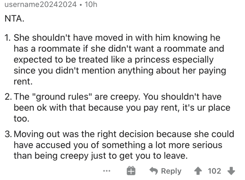 """Text - username20242024 • 10h NTA. 1. She shouldn't have moved in with him knowing he has a roommate if she didn't want a roommate and expected to be treated like a princess especially since you didn't mention anything about her paying rent. 2. The """"ground rules"""" are creepy. You shouldn't have been ok with that because you pay rent, it's ur place too. 3. Moving out was the right decision because she could have accused you of something a lot more serious than being creepy just to get you to leave"""