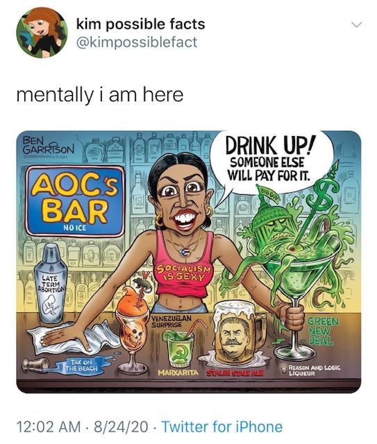 Cartoon - kim possible facts @kimpossiblefact mentally i am here BEN GARRISON DRINK UP! O A cs COm SOMEONE ELSE WILL PAY FOR IT. AOCS BAR BAG GUV NO ICE SOCIALISM IS SEXY LATE TERM ABORTION GREEN NEW DEAL VENEZUELAN SURPRISE TAX ON THE BEACH REASON AND LOGIC LIQUEUR MARXARITA STALIN SLE ALE 12:02 AM - 8/24/20 Twitter for iPhone