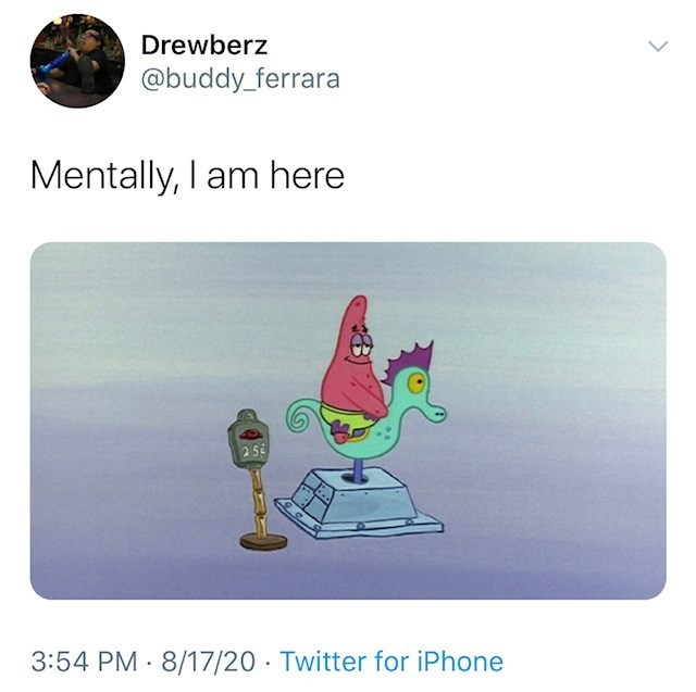 Cartoon - Drewberz @buddy_ferrara Mentally, I am here 256 3:54 PM 8/17/20 · Twitter for iPhone >