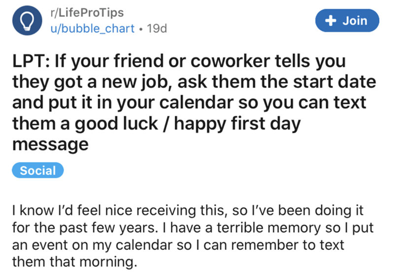 Text - r/LifeProTips + Join u/bubble_chart • 19d LPT: If your friend or coworker tells you they got a new job, ask them the start date and put it in your calendar so you can text them a good luck / happy first day message Social I know l'd feel nice receiving this, so l've been doing it for the past few years. I have a terrible memory so I put an event on my calendar so I can remember to text them that morning.