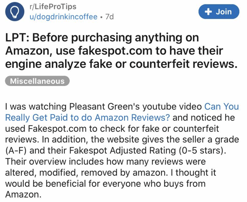 Text - r/LifeProTips + Join u/dogdrinkincoffee • 7d LPT: Before purchasing anything on Amazon, use fakespot.com to have their engine analyze fake or counterfeit reviews. Miscellaneous I was watching Pleasant Green's youtube video Can You Really Get Paid to do Amazon Reviews? and noticed he used Fakespot.com to check for fake or counterfeit reviews. In addition, the website gives the seller a grade (A-F) and their Fakespot Adjusted Rating (0-5 stars). Their overview includes how many reviews were