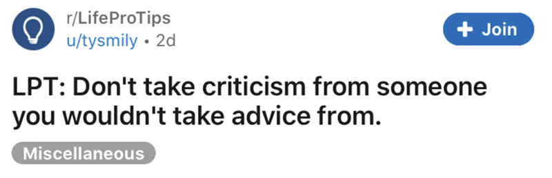 Text - r/LifeProTips + Join u/tysmily • 2d LPT: Don't take criticism from someone you wouldn't take advice from. Miscellaneous