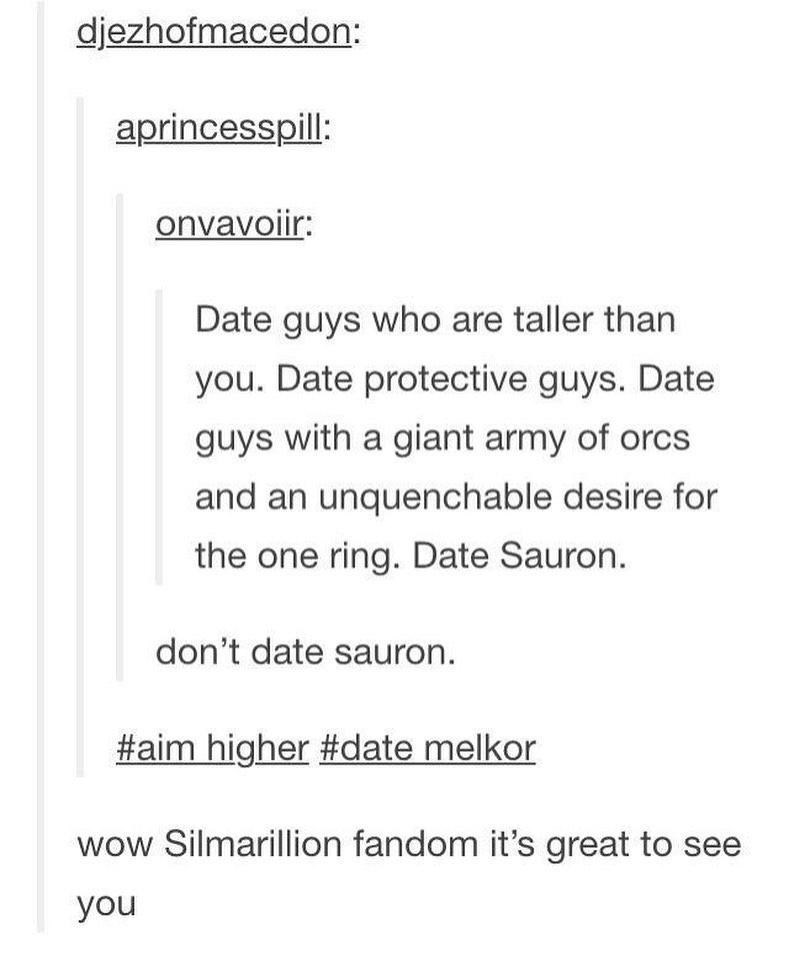 Text - djezhofmacedon: aprincesspill: onvavoiir: Date guys who are taller than you. Date protective guys. Date guys with a giant army of orcs and an unquenchable desire for the one ring. Date Sauron. don't date sauron. #aim higher #date melkor wow Silmarillion fandom it's great to see you