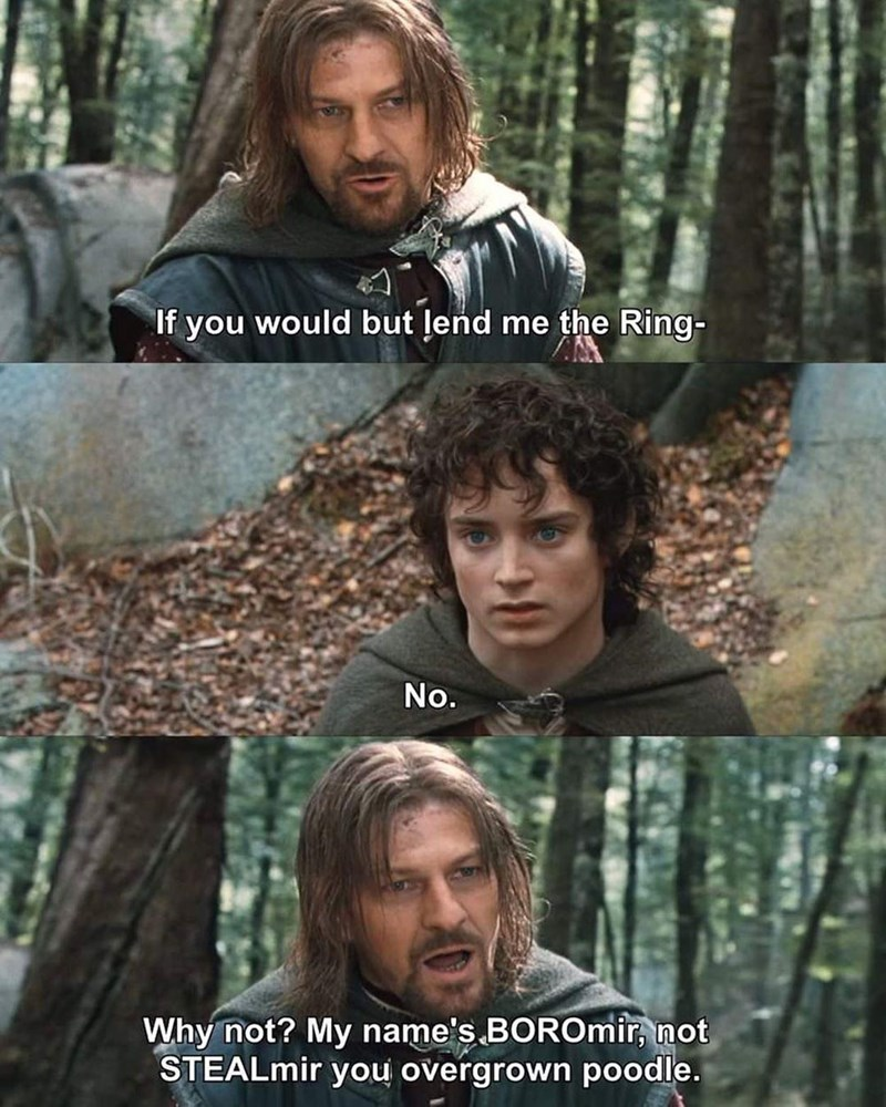 Adaptation - If you would but lend me the Ring- No. Why not? My name's BOROmir, not STEALmir you overgrown poodle.