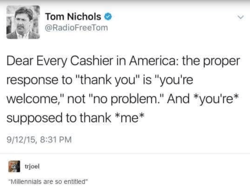 """Text - Tom Nichols @RadioFreeTom Dear Every Cashier in America: the proper response to """"thank you"""" is """"you're welcome,"""" not """"no problem."""" And *you're* supposed to thank *me* 9/12/15, 8:31 PM trjoel """"Millennials are so entitled"""""""