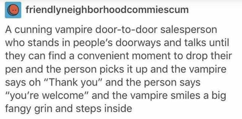 """Text - friendlyneighborhoodcommiescum A cunning vampire door-to-door salesperson who stands in people's doorways and talks until they can find a convenient moment to drop their pen and the person picks it up and the vampire says oh """"Thank you"""" and the person says """"you're welcome"""" and the vampire smiles a big fangy grin and steps inside"""