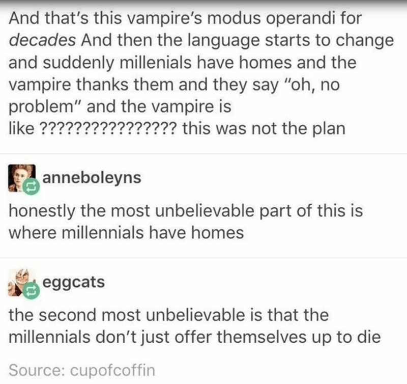 """Text - And that's this vampire's modus operandi for decades And then the language starts to change and suddenly millenials have homes and the vampire thanks them and they say """"oh, no problem"""" and the vampire is like ???????????????? this was not the plan anneboleyns honestly the most unbelievable part of this is where millennials have homes eggcats the second most unbelievable is that the millennials don't just offer themselves up to die Source: cupofcoffin"""