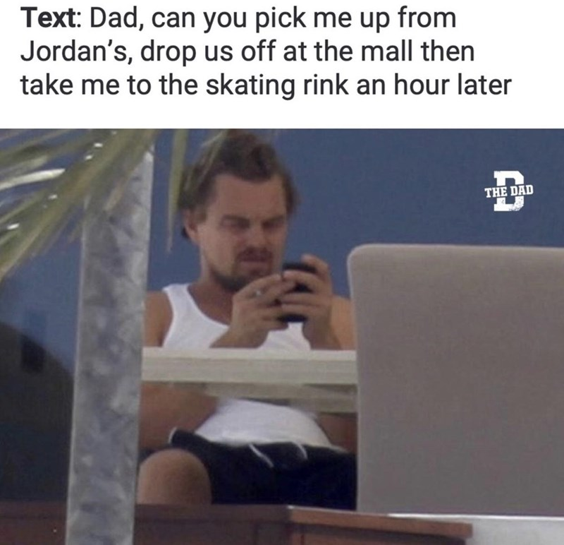Text - Text: Dad, can you pick me up from Jordan's, drop us off at the mall then take me to the skating rink an hour later THE DAD