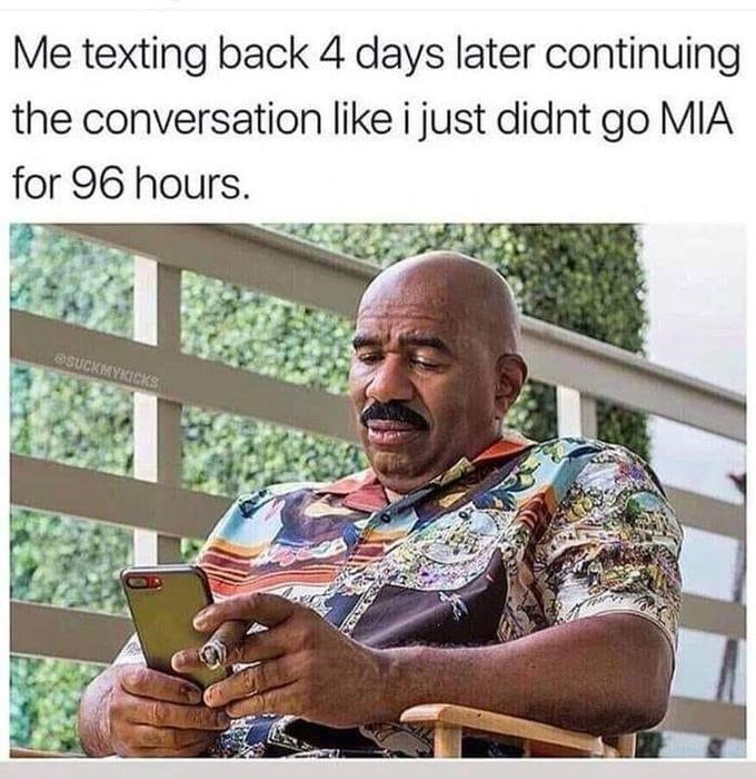 Adaptation - Me texting back 4 days later continuing the conversation like i just didnt go MIA for 96 hours. eSUCKMYKICKS