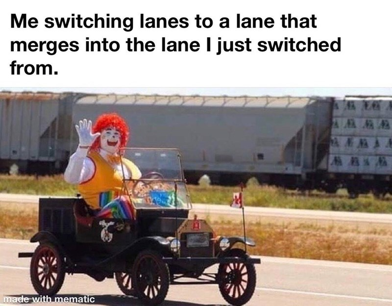 Vehicle - Me switching lanes to a lane that merges into the lane I just switched from. made with mematic