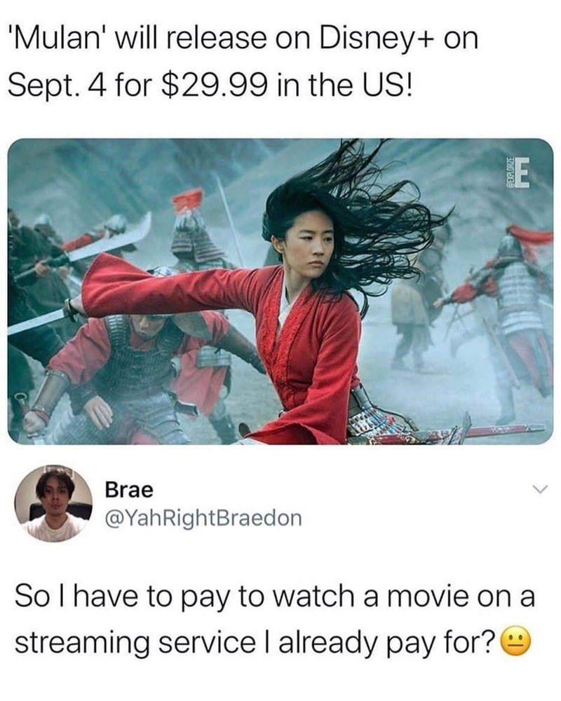 Text - 'Mulan' will release on Disney+ on Sept. 4 for $29.99 in the US! E Brae @YahRightBraedon Sol have to pay to watch a movie on a streaming service I already pay for?e