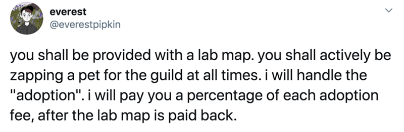 """Text - everest @everestpipkin you shall be provided with a lab map. you shall actively be zapping a pet for the guild at all times. i will handle the """"adoption"""". i will pay you a percentage of each adoption fee, after the lab map is paid back."""