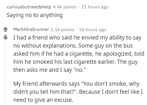 """Text - curiousbutneedshelp 4.4k points - 21 hours ago Saying no to anything MarkHirsbrunner 2.1k points · 16 hours ago I had a friend who said he envied my ability to say no without explanations. Some guy on the bus asked him if he had a cigarette, he apologized, told him he smoked his last cigarette earlier. The guy then asks me and I say """"no."""" My friend afterwards says """"You don't smoke, why didn't you tell him that?"""". Because I don't feel like I need to give an excuse."""