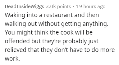 Text - DeadInsideWiggs 3.0k points · 19 hours ago Waking into a restaurant and then walking out without getting anything. You might think the cook will be offended but they're probably just relieved that they don't have to do more work.