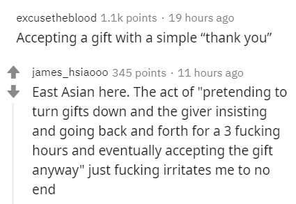 """Text - excusetheblood 1.1k points · 19 hours ago Accepting a gift with a simple """"thank you"""" james_hsiaooo 345 points · 11 hours ago East Asian here. The act of """"pretending to turn gifts down and the giver insisting and going back and forth for a 3 fucking hours and eventually accepting the gift anyway"""" just fucking irritates me to no end"""