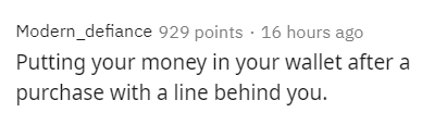 Text - Modern_defiance 929 points · 16 hours ago Putting your money in your wallet after a purchase with a line behind you.