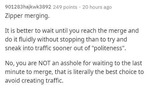 """Text - 901283hajkwk3892 249 points · 20 hours ago Zipper merging. It is better to wait until you reach the merge and do it fluidly without stopping than to try and sneak into traffic sooner out of """"politeness"""". No, you are NOT an asshole for waiting to the last minute to merge, that is literally the best choice to avoid creating traffic."""