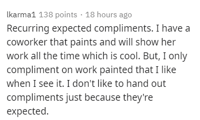 Text - Ikarma1 138 points · 18 hours ago Recurring expected compliments. I have a coworker that paints and will show her work all the time which is cool. But, I only compliment on work painted that I like when I see it. I don't like to hand out compliments just because they're expected.