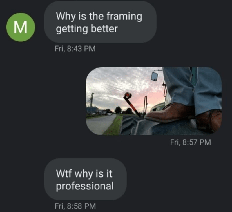 Text - Why is the framing getting better Fri, 8:43 PM Fri, 8:57 PM Wtf why is it professional Fri, 8:58 PM