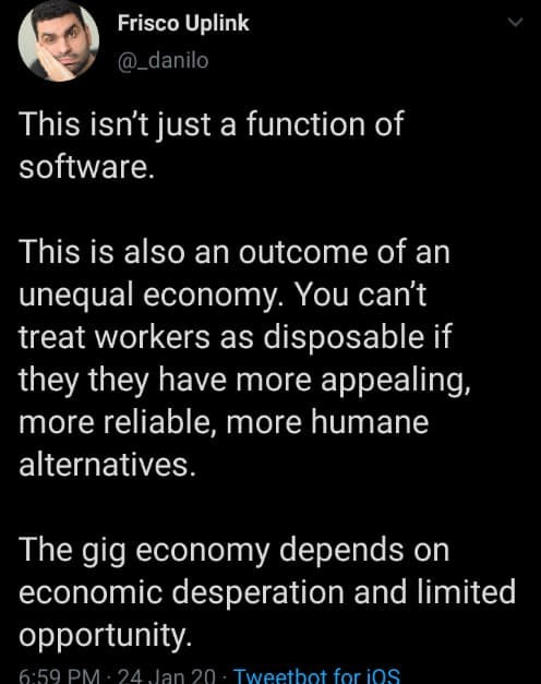 Text - Frisco Uplink @_danilo This isn't just a function of software. This is also an outcome of an unequal economy. You can't treat workers as disposable if they they have more appealing, more reliable, more humane alternatives. The gig economy depends on economic desperation and limited opportunity. 6:59 PM : 24 Jan 20 · Tyweetbot for iOS