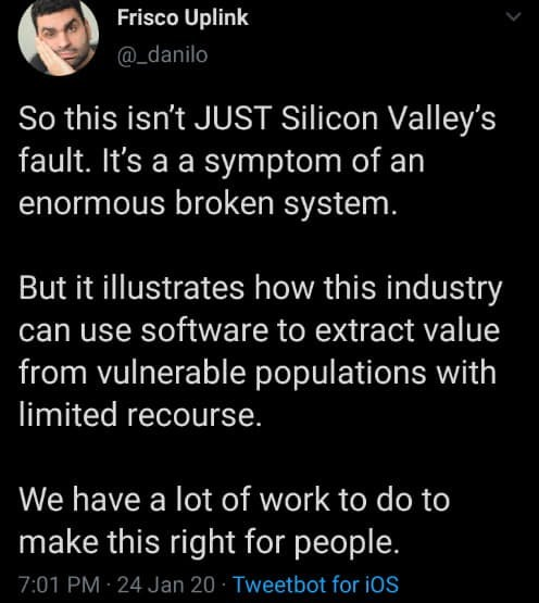 Text - Frisco Uplink @_danilo So this isn't JUST Silicon Valley's fault. It's a a symptom of an enormous broken system. But it illustrates how this industry can use software to extract value from vulnerable populations with limited recourse. We have a lot of work to do to make this right for people. 7:01 PM 24 Jan 20 · Tweetbot for iOS