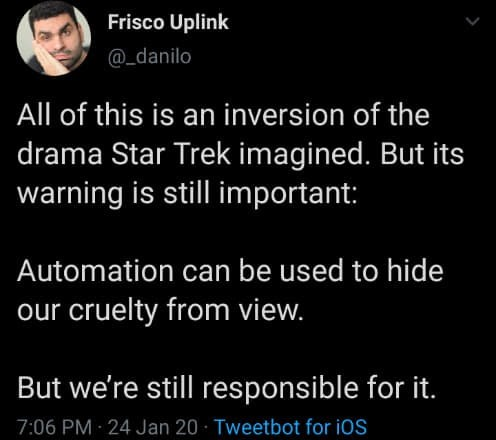 Text - Frisco Uplink @_danilo All of this is an inversion of the drama Star Trek imagined. But its warning is still important: Automation can be used to hide our cruelty from view. But we're still responsible for it. 7:06 PM 24 Jan 20 · Tweetbot for iOS