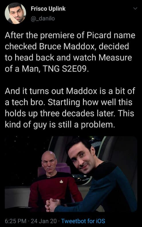 Text - Frisco Uplink @_danilo After the premiere of Picard name checked Bruce Maddox, decided to head back and watch Measure of a Man, TNG S2E09. And it turns out Maddox is a bit of a tech bro. Startling how well this holds up three decades later. This kind of guy is still a problem. 6:25 PM 24 Jan 20 · Tweetbot for iOS