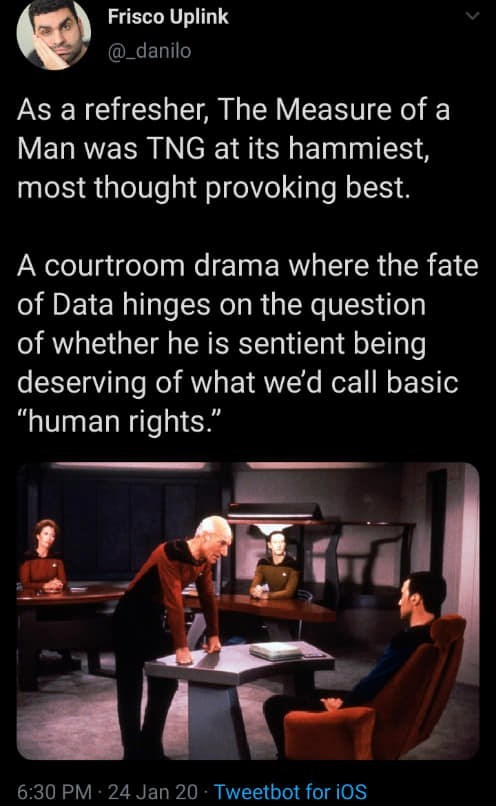 """Text - Frisco Uplink @_danilo As a refresher, The Measure of a Man was TNG at its hammiest, most thought provoking best. A courtroom drama where the fate of Data hinges on the question of whether he is sentient being deserving of what we'd call basic """"human rights."""" 6:30 PM 24 Jan 20 · Tweetbot for iOS"""