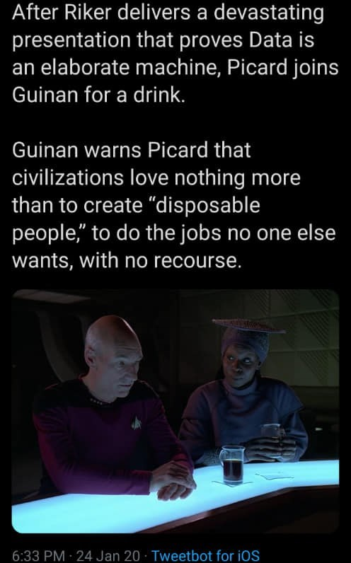 """Text - After Riker delivers a devastating presentation that proves Data is an elaborate machine, Picard joins Guinan for a drink. Guinan warns Picard that civilizations love nothing more than to create """"disposable people,"""" to do the jobs no one else wants, with no recourse. 6:33 PM 24 Jan 20 · Tweetbot for iOS"""