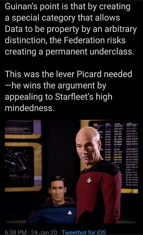 Text - Guinan's point is that by creating a special category that allows Data to be property by an arbitrary distinction, the Federation risks creating a permanent underclass. This was the lever Picard needed -he wins the argument by appealing to Starfleet's high mindedness. 6:38 PM 24 Jan 20 · Tweetbot for iOS.