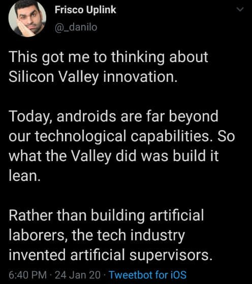 Text - Frisco Uplink @_danilo This got me to thinking about Silicon Valley innovation. Today, androids are far beyond our technological capabilities. So what the Valley did was build it lean. Rather than building artificial laborers, the tech industry invented artificial supervisors. 6:40 PM · 24 Jan 20 · Tweetbot for iOS
