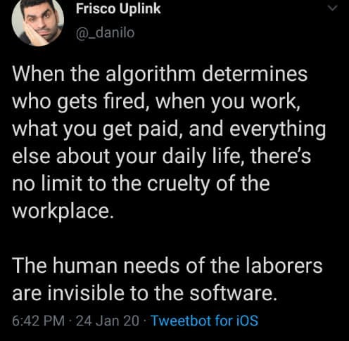 Text - Frisco Uplink @_danilo When the algorithm determines who gets fired, when you work, what you get paid, and everything else about your daily life, there's no limit to the cruelty of the workplace. The human needs of the laborers are invisible to the software. 6:42 PM 24 Jan 20 · Tweetbot for iOS