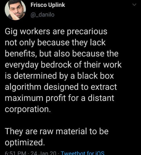 Text - Frisco Uplink @_danilo Gig workers are precarious not only because they lack benefits, but also because the everyday bedrock of their work is determined by a black box algorithm designed to extract maximum profit for a distant corporation. They are raw material to be optimized. 6:51 PM: 24 Jan 20: Tweetbot for ios