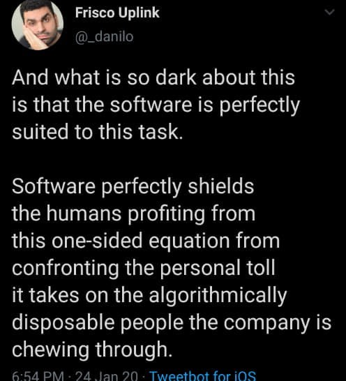 Text - Frisco Uplink @_danilo And what is so dark about this is that the software is perfectly suited to this task. Software perfectly shields the humans profiting from this one-sided equation from confronting the personal toll it takes on the algorithmically disposable people the company is chewing through. 6:54 PM : 24 Jan 20 - Tweetbot for ios