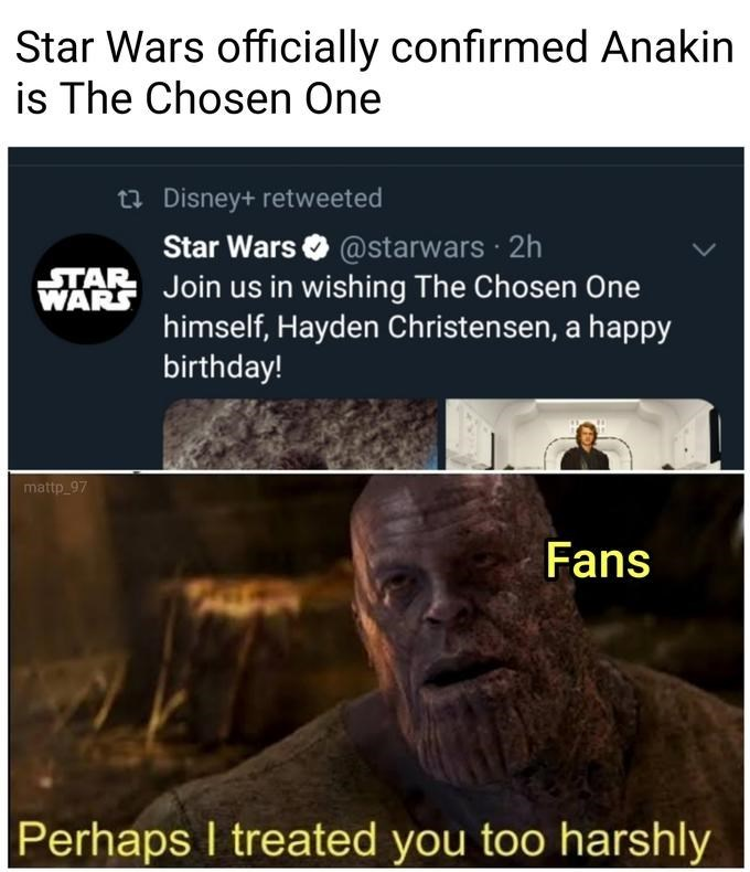 Text - Star Wars officially confirmed Anakin is The Chosen One t7 Disney+ retweeted Star Wars O @starwars 2h STAR WARS Join us in wishing The Chosen One himself, Hayden Christensen, a happy birthday! mattp_97 Fans Perhaps I treated you too harshly