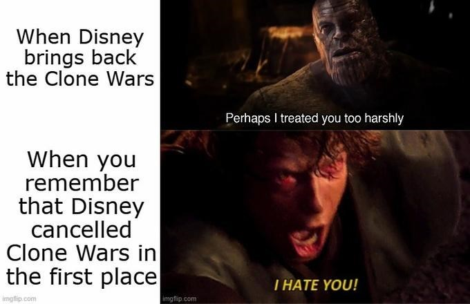 Text - When Disney brings back the Clone Wars Perhaps I treated you too harshly When you remember that Disney cancelled Clone Wars in the first place T HATE YOU! imgflip.com imgflip.com