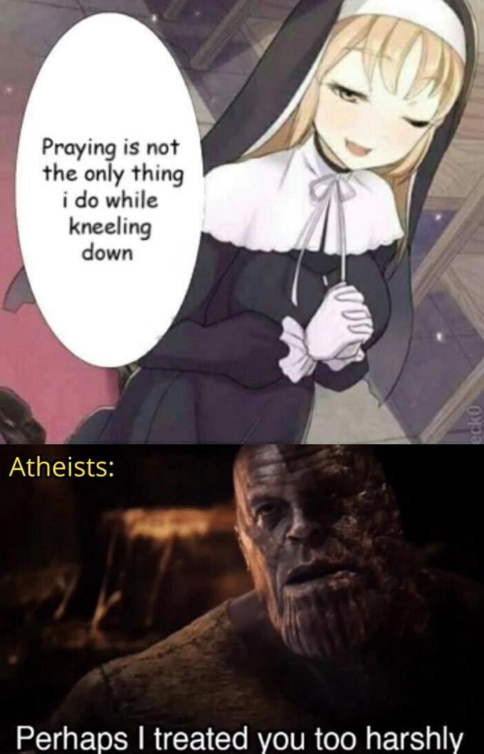 Cartoon - Praying is not the only thing i do while kneeling down Atheists: Perhaps I treated you too harshly