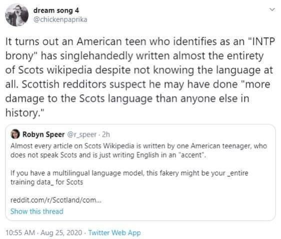 """Text - dream song 4 @chickenpaprika It turns out an American teen who identifies as an """"INTP brony"""" has singlehandedly written almost the entirety of Scots wikipedia despite not knowing the language at all. Scottish redditors suspect he may have done """"more damage to the Scots language than anyone else in history."""" Robyn Speer @r_speer 2h Almost every article on Scots Wikipedia is written by one American teenager, who does not speak Scots and is just writing English in an """"accent"""". If you have a"""