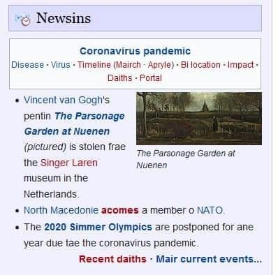 Text - Newsins Coronavirus pandemic Disease · Virus · Timeline (Mairch - Apryle) · Bi location · Impact. Daiths Portal Vincent van Gogh's pentin The Parsonage Garden at Nuenen (pictured) is stolen frae The Parsonage Garden at the Singer Laren Nuenen museum in the Netherlands. • North Macedonie acomes a member o NATO. • The 2020 Simmer Olympics are postponed for ane year due tae the coronavirus pandemic. Recent daiths Mair current events...