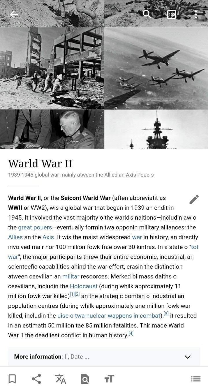 Text - 100 245 Warld War II 1939-1945 global war mainly atween the Allied an Axis Pouers Warld War II, or the Seicont Warld War (aften abbreviatit as WWII or WW2), wis a global war that began in 1939 an endit in 1945. It involved the vast majority o the warld's naitions-includin aw o the great pouers-eventually formin twa opponin military alliances: the Allies an the Axis, It wis the maist widespread war in history, an directly involved mair nor 100 million fowk frae ower 30 kintras. In a state