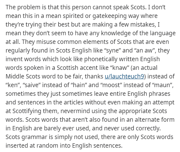 """Text - The problem is that this person cannot speak Scots. I don't mean this in a mean spirited or gatekeeping way where they're trying their best but are making a few mistakes, I mean they don't seem to have any knowledge of the language at all. They misuse common elements of Scots that are even regularly found in Scots English like """"syne"""" and """"an aw"""", they invent words which look like phonetically written English words spoken in a Scottish accent like """"knaw"""" (an actual Middle Scots word to be"""