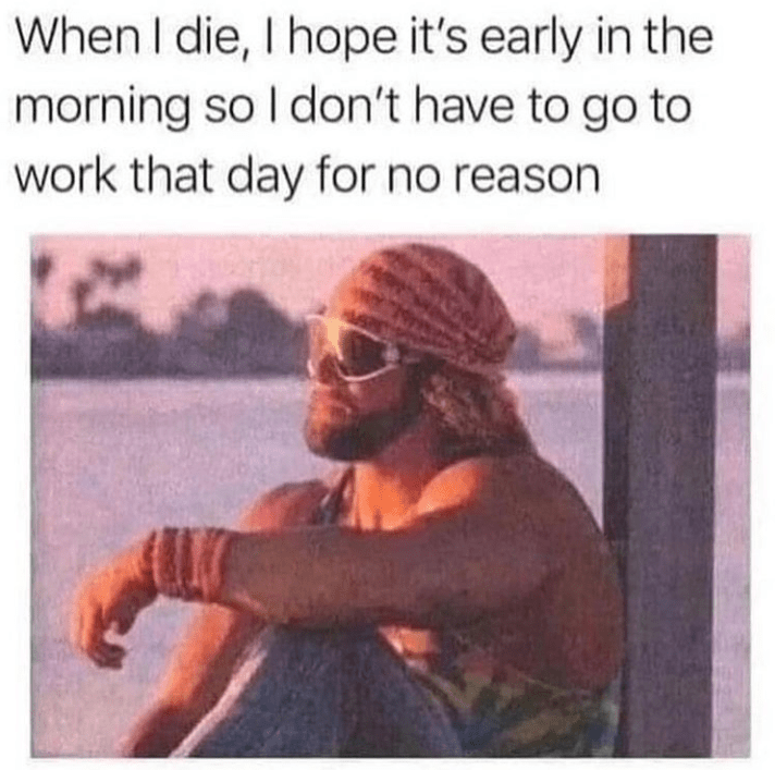 funny meme about not dying at work | When I die, I hope it's early in the morning so I don't have to go to work that day for no reason