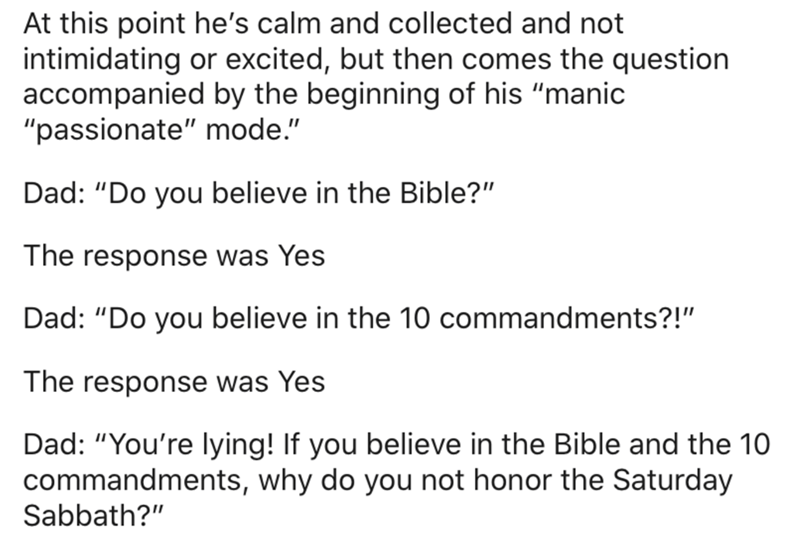 """Text - At this point he's calm and collected and not intimidating or excited, but then comes the question accompanied by the beginning of his """"manic """"passionate"""" mode."""" Dad: """"Do you believe in the Bible?"""" The response was Yes Dad: """"Do you believe in the 10 commandments?!"""" The response was Yes Dad: """"You're lying! If you believe in the Bible and the 10 commandments, why do you not honor the Saturday Sabbath?"""""""